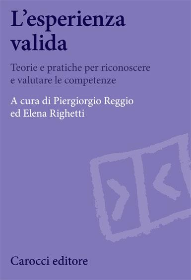 L'esperienza valida Teorie e pratiche per riconoscere e valutare le competenze a cura di: Piergiorgio Reggio, Elena Righetti – Carocci ed. 2013