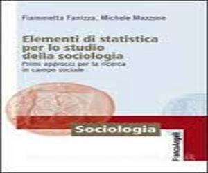 Elementi di statistica per lo studio della sociologia. Primi approcci per la ricerca in campo sociale di Fiammetta Fanizza e Michele Mazzone – Ed. Franco Angeli 2014