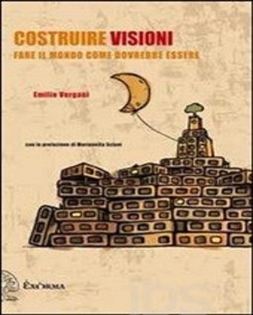 Costruire visioni. Fare il mondo come dovrebbe essere di Emilio Vergani, ed.Exòrma  (collana Perimetrie) 2012