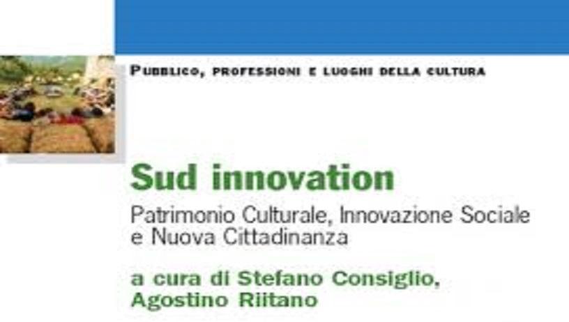 Sud innovation. Patrimonio culturale, innovazione sociale e nuova cittadinanza di Stefano Consiglio e Agostino Riitano – ed. Franco Angeli 2015