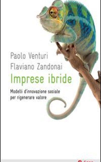 Imprese Ibride Modelli d'innovazione sociale per rigenerare valori di FLAVIANO ZANDONAI , PAOLO VENTURI – EGEA ed.