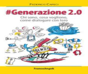 """""""Generazione 2.0. Chi sono, cosa vogliono, come dialogare con loro"""" di Federico Capeci – CollanaLa societa' / Saggi e studi"""