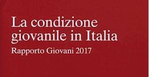 """""""La condizione giovanile in Italia"""" Rapporto Giovani 2017 a cura dell' Istituto Giuseppe Toniolo, Il Mulino editore 2017"""