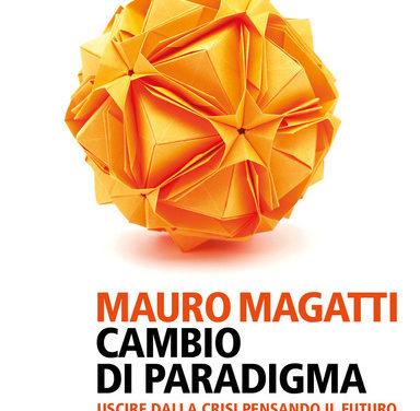 Cambio di paradigma. Uscire dalla crisi pensando il futuro di Mauro Magatti – Editore: Feltrinelli