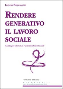 Rendere generativo il lavoro sociale. Guida per operatori e amministratori locali di Luciano Pasqualotto – Ed. La Meridiana 2016