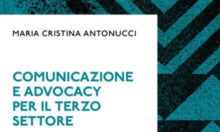 """""""Comunicazione e Advocacy per il Terzo settore. Modelli, formati, pratiche"""" di Maria Cristina Antonucci  Ed. Elena Zanella – 2021"""